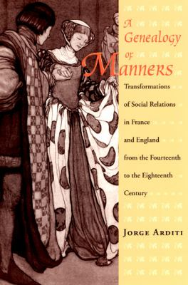 A Genealogy of Manners: Transformations of Social Relations in France and England from the Fourteenth to the Eighteenth Century 9780226025841