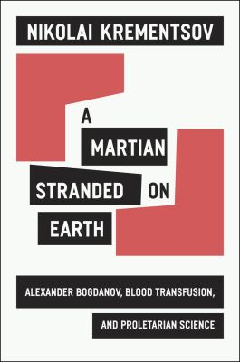 A Martian Stranded on Earth: Alexander Bogdanov, Blood Transfusions, and Proletarian Science 9780226454122