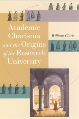 Academic Charisma and the Origins of the Research University 9780226109220