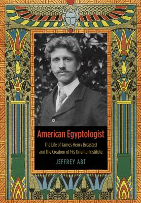 American Egyptologist: The Life of James Henry Breasted and the Creation of His Oriental Institute 9780226001104