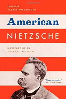 American Nietzsche: A History of an Icon and His Ideas 9780226006765