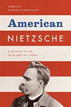 American Nietzsche: A History of an Icon and His Ideas 9780226705811