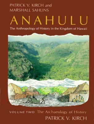 Anahulu: The Anthropology of History in the Kingdom of Hawaii, Volume 2: The Archaeology of History 9780226733647