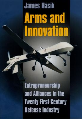 Arms and Innovation: Entrepreneurship and Alliances in the Twenty-First Century Defense Industry 9780226318868