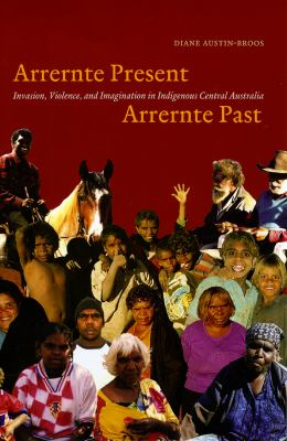 Arrernte Present, Arrernte Past: Invasion, Violence, and Imagination in Indigenous Central Australia 9780226032641