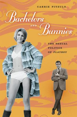 Bachelors and Bunnies: The Sexual Politics of Playboy 9780226670065
