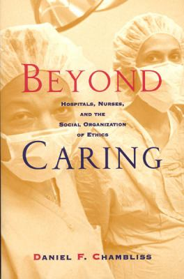 Beyond Caring: Hospitals, Nurses, and the Social Organization of Ethics 9780226101026