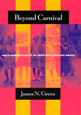 Beyond Carnival: Male Homosexuality in Twentieth-Century Brazil 9780226306384