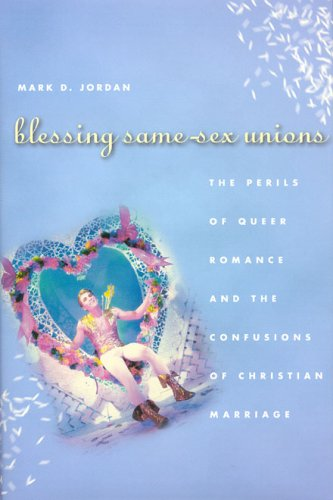 Blessing Same-Sex Unions: The Perils of Queer Romance and the Confusions of Christian Marriage 9780226410333