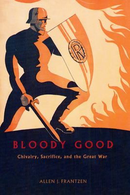 Bloody Good: Chivalry, Sacrifice, and the Great War 9780226260853