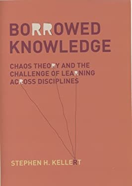 Borrowed Knowledge: Chaos Theory and the Challenge of Learning Across Disciplines 9780226429786
