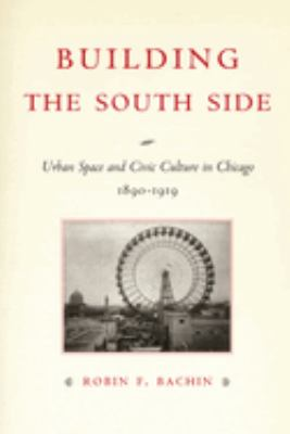 Building the South Side: Urban Space and Civic Culture in Chicago, 1890-1919 9780226033938