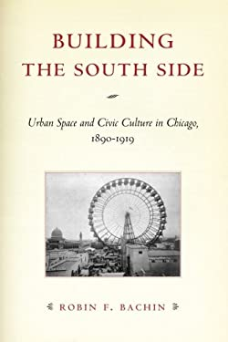 Building the South Side: Urban Space and Civic Culture in Chicago, 1890-1919 9780226033945