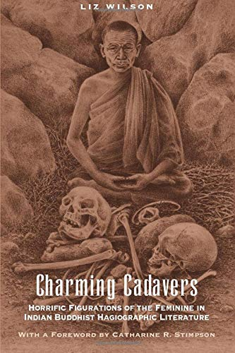 Charming Cadavers: Horrific Figurations of the Feminine in Indian Buddhist Hagiographic Literature 9780226900544