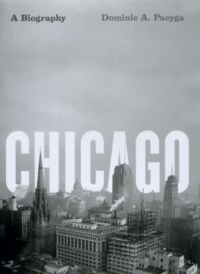 Chicago: A Biography 9780226644318