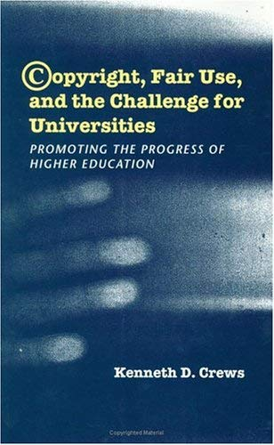 Copyright, Fair Use, and the Challenge for Universities: Promoting the Progress of Higher Education 9780226120553
