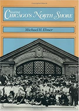 Creating Chicago's North Shore: A Suburban History 9780226182056