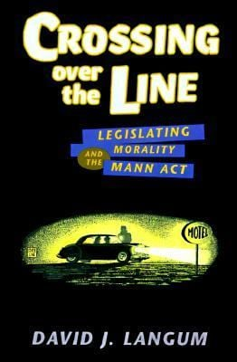 Crossing over the Line : Legislating Morality and the Mann Act