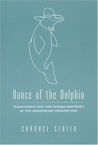 Dance of the Dolphin: Transformation and Disenchantment in the Amazonian Imagination 9780226761848