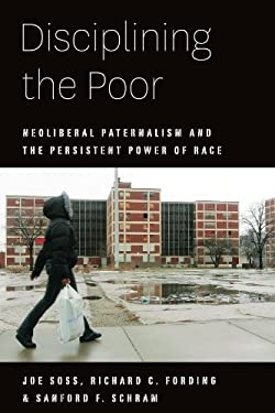 Disciplining the Poor: Neoliberal Paternalism and the Persistent Power of Race 9780226768779