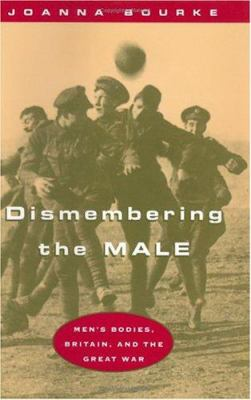 Dismembering the Male: Men's Bodies, Britain, and the Great War 9780226067469