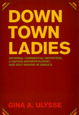 Downtown Ladies: Informal Commercial Importers, a Haitian Anthropologist and Self-Making in Jamaica 9780226841229