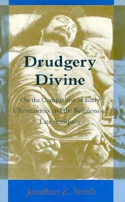 Drudgery Divine: On the Comparison of Early Christianities and the Religions of Late Antiquity 9780226763620