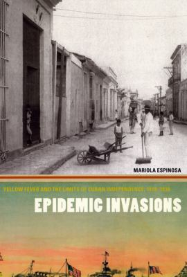 Epidemic Invasions Epidemic Invasions Epidemic Invasions: Yellow Fever and the Limits of Cuban Independence, 1878-1930yellow Fever and the Limits of C 9780226218113