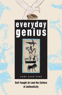 Everyday Genius: Self-Taught Art and the Culture of Authenticity 9780226249506