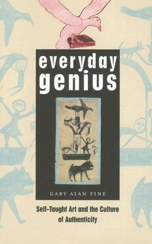 Everyday Genius: Self-Taught Art and the Culture of Authenticity 9780226249513
