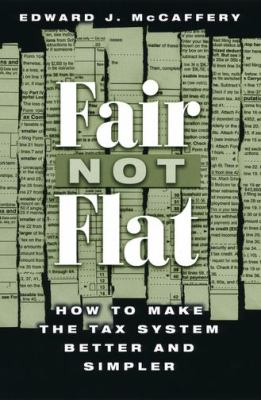 Fair Not Flat: How to Make the Tax System Better and Simpler 9780226555607