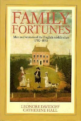 Family Fortunes Family Fortunes Family Fortunes: Men and Women of the English Middle Class, 1780-1850 Men and Women of the English Middle Class, 1780- 9780226137322