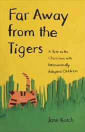 Far Away from the Tigers Far Away from the Tigers Far Away from the Tigers: A Year in the Classroom with Internationally Adopted C 10901564