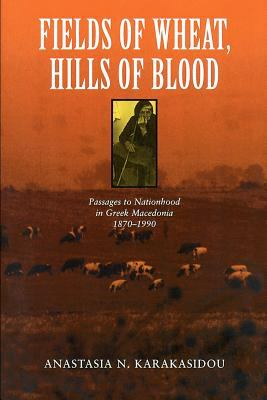 Fields of Wheat, Hills of Blood: Passages to Nationhood in Greek Macedonia, 1870-1990 9780226424941