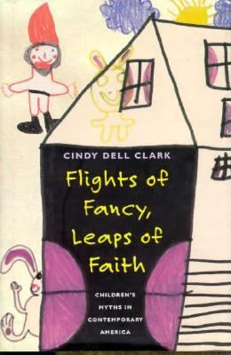 Flights of Fancy, Leaps of Faith Flights of Fancy, Leaps of Faith Flights of Fancy, Leaps of Faith: Children's Myths in Contemporary America Children' 9780226107776
