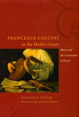 Francesca Caccini at the Medici Court: Music and the Circulation of Power [With CD (Audio)] 9780226132129