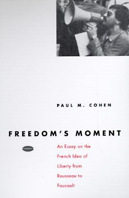 Freedom's Moment: An Essay on the French Idea of Liberty from Rousseau to Foucault 9780226112862