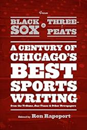 From Black Sox to Three-peats: A Century of Chicago's Best Sports-writing from the Tribune, Sun-Times, and Other Newspapers 20948163