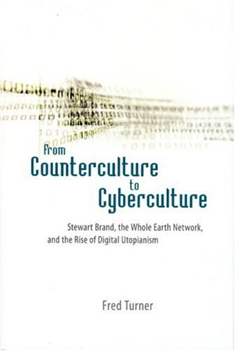 From Counterculture to Cyberculture: Stewart Brand, the Whole Earth Network, and the Rise of Digital Utopianism 9780226817415