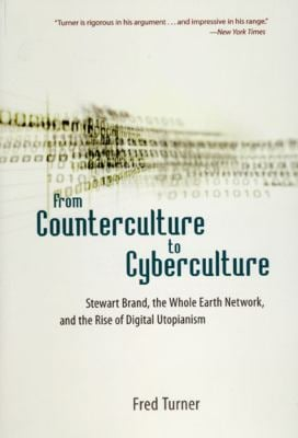 From Counterculture to Cyberculture: Stewart Brand, the Whole Earth Network, and the Rise of Digital Utopianism 9780226817422