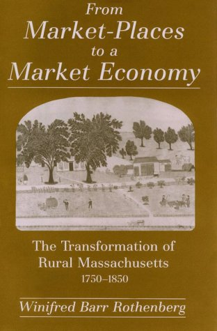 From Market-Places to a Market Economy: The Transformation of Rural Massachusetts, 1750-1850 9780226729534