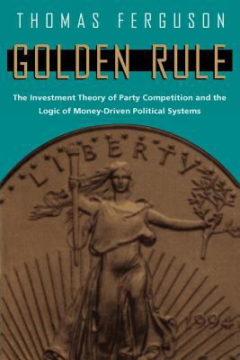 Golden Rule: The Investment Theory of Party Competition and the Logic of Money-Driven Political Systems 9780226243177
