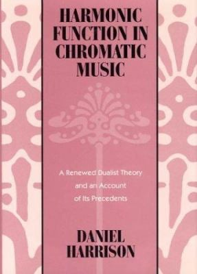 Harmonic Function in Chromatic Music: A Renewed Dualist Theory and an Account of Its Precedents 9780226318080