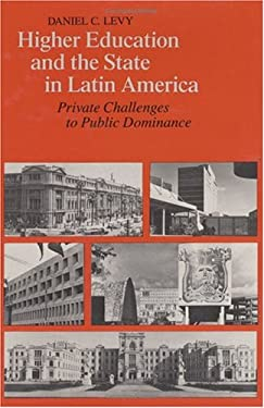 Higher Education and the State in Latin America: Private Challenges to Public Dominance 9780226476087