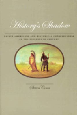 History's Shadow: Native Americans and Historical Consciousness in the Nineteenth Century 9780226114941