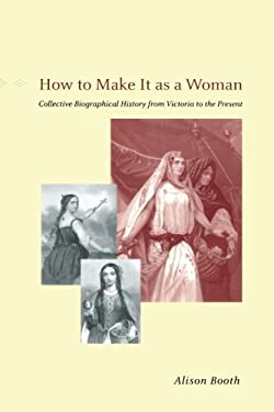 How to Make It as a Woman : Collective Biographical History from Victoria to the Present
