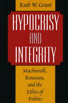Hypocrisy and Integrity: Machiavelli, Rousseau, and the Ethics of Politics 9780226305844