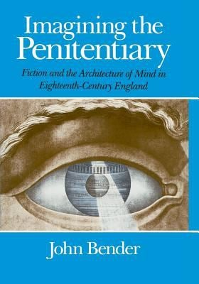 Imagining the Penitentiary: Fiction and the Architecture of Mind in Eighteenth-Century England 9780226042299