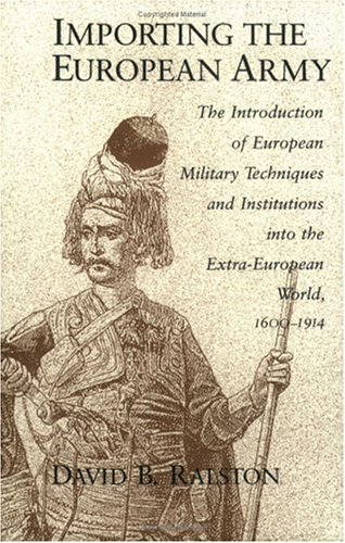 Importing the European Army: The Introduction of European Military Techniques and Institutions in the Extra-European World, 1600-1914 9780226703190
