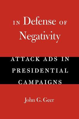 In Defense of Negativity: Attack Ads in Presidential Campaigns 9780226284996